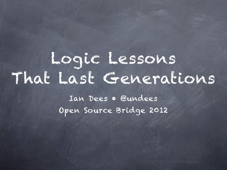 Logic LessonsThat Last Generations      Ian Dees • @undees    Open Source Bridge 2012