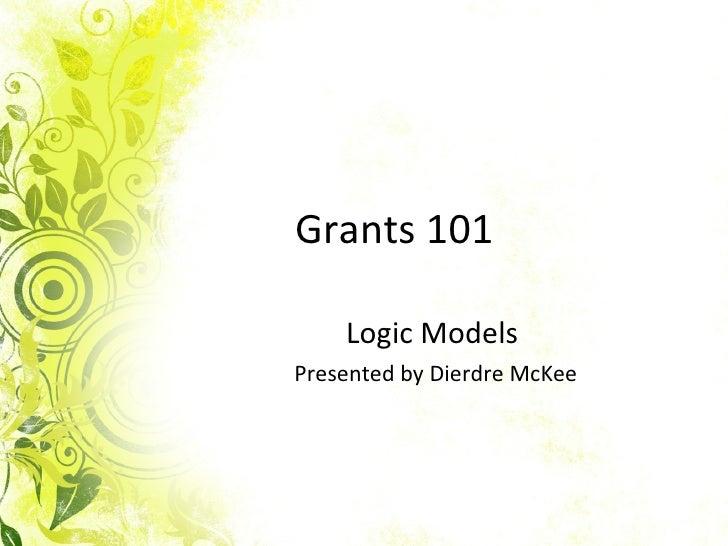 Grants 101 Logic Models  Presented by Dierdre McKee