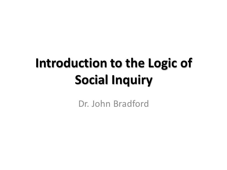 Introduction to the Logic of       Social Inquiry       Dr. John Bradford