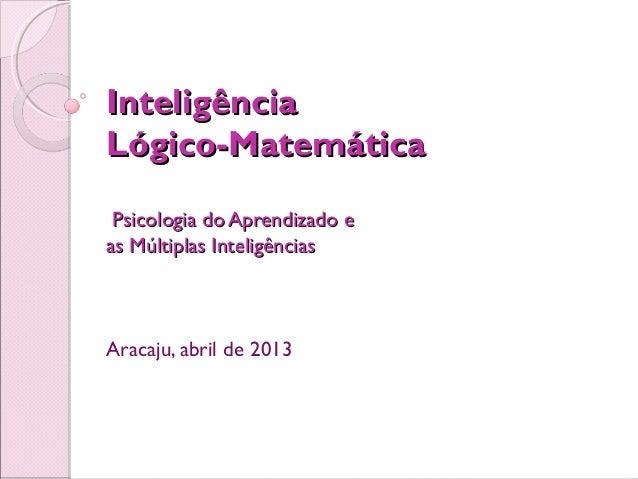 InteligênciaLógico-Matemática Psicologia do Aprendizado eas Múltiplas InteligênciasAracaju, abril de 2013