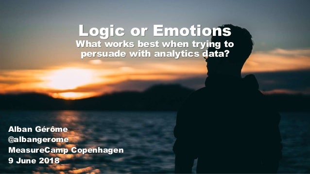 Logic or Emotions What works best when trying to persuade with analytics data? Alban Gérôme @albangerome MeasureCamp Copen...