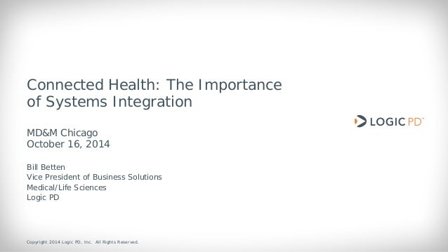 Copyright 2014 Logic PD, Inc. All Rights Reserved.  1  Connected Health: The Importance of Systems Integration MD&M Chicag...