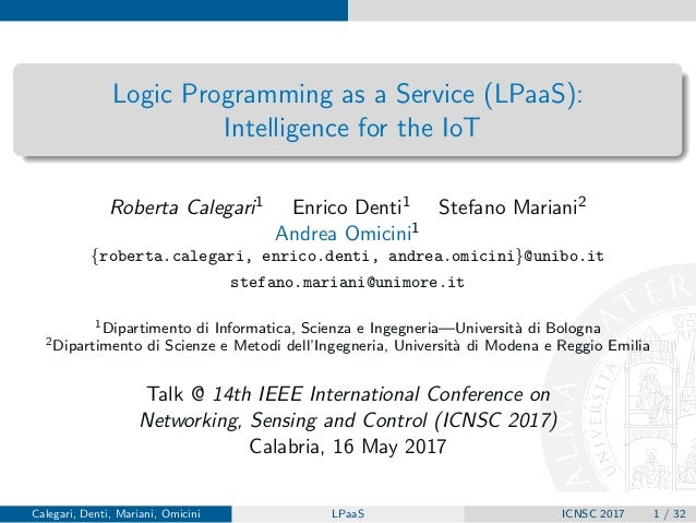 Logic Programming as a Service (LPaaS): Intelligence for the IoT Roberta Calegari1 Enrico Denti1 Stefano Mariani2 Andrea O...