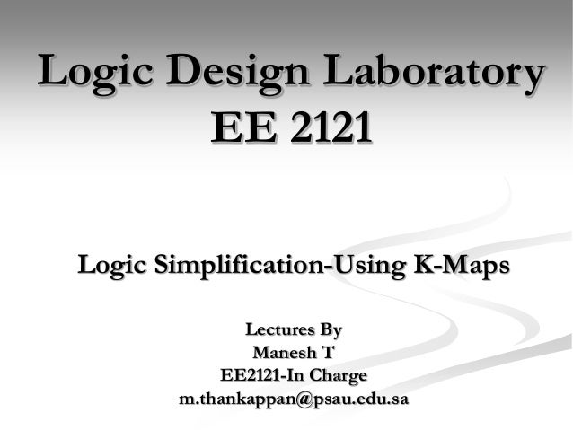 Logic Simplification-Using K-Maps Logic Design Laboratory EE 2121 Lectures By Manesh T EE2121-In Charge m.thankappan@psau....