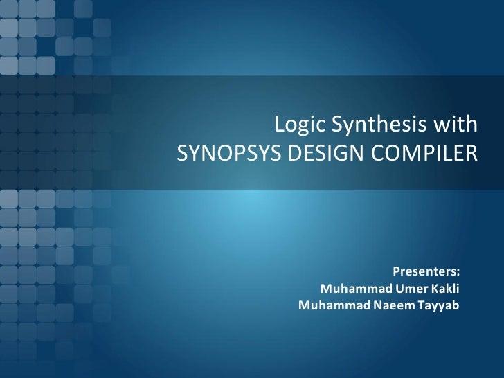Logic Synthesis withSYNOPSYS DESIGN COMPILER                     Presenters:            Muhammad Umer Kakli          Muham...
