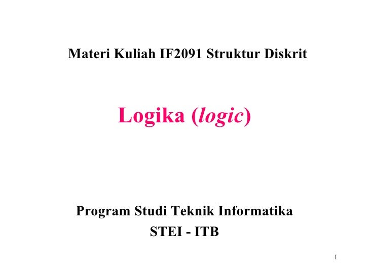 Logika ( logic ) Materi Kuliah IF2091 Struktur Diskrit Program Studi Teknik Informatika STEI - ITB