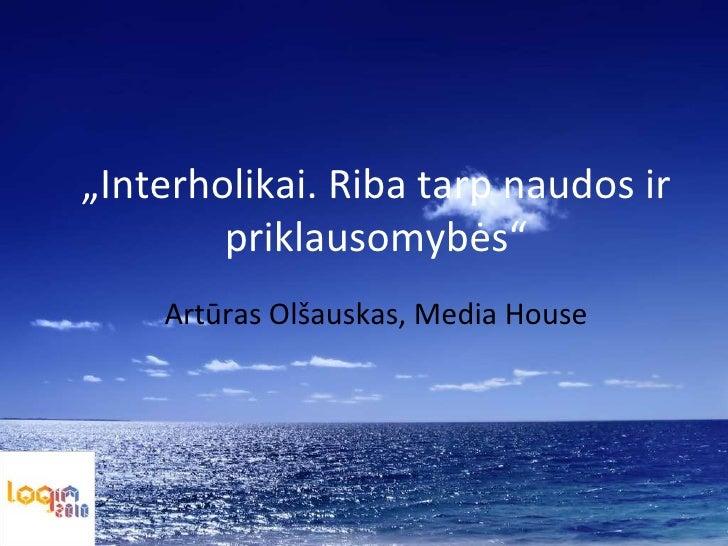 """"""" Interholikai. Riba tarp naudos ir priklausomybės"""" Artūras Olšauskas , Media House"""