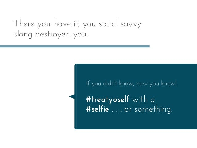 There you have it, you social savvy slang destroyer, you. If you didn't know, now you know! #treatyoself with a #selfie . ...