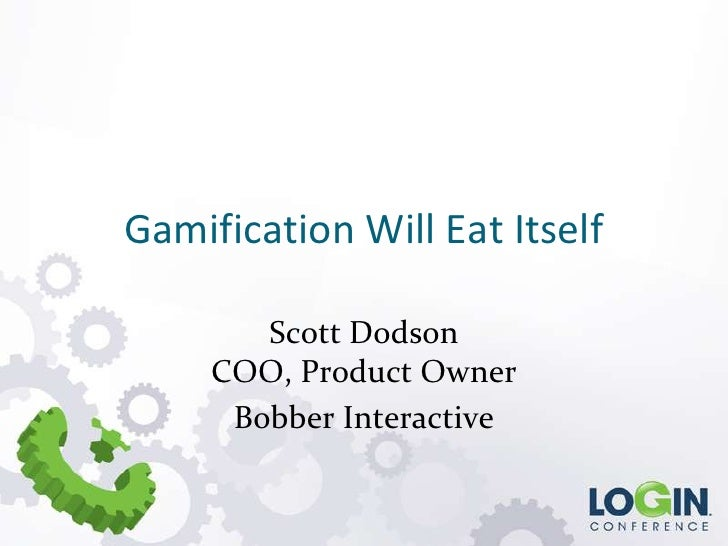 Gamification Will Eat Itself<br />Scott DodsonCOO, Product Owner <br />Bobber Interactive<br />