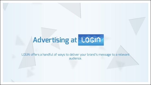 Advertising at LOGIN offers a handful of ways to deliver your brand's message to a relevant audience.
