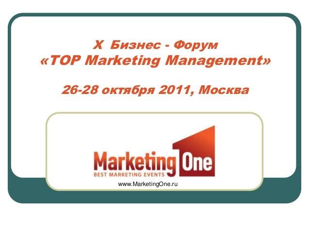 X Бизнес - Форум«TOP Marketing Management»  26-28 октября 2011, Москва         www.MarketingOne.ru