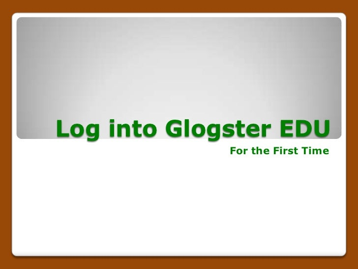 Log into Glogster EDU             For the First Time