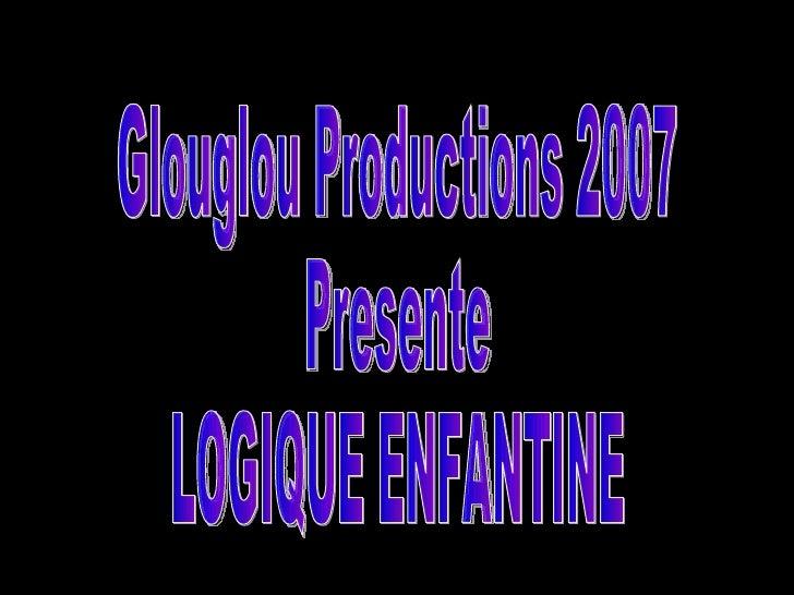 Glouglou Productions 2007 Presente LOGIQUE ENFANTINE