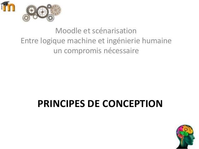 PRINCIPES DE CONCEPTION Moodle et scénarisation Entre logique machine et ingénierie humaine un compromis nécessaire