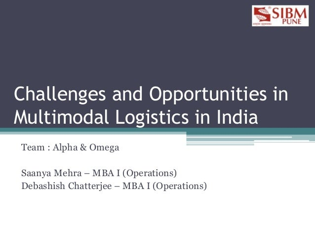Challenges and Opportunities in Multimodal Logistics in India Team : Alpha & Omega Saanya Mehra – MBA I (Operations) Debas...