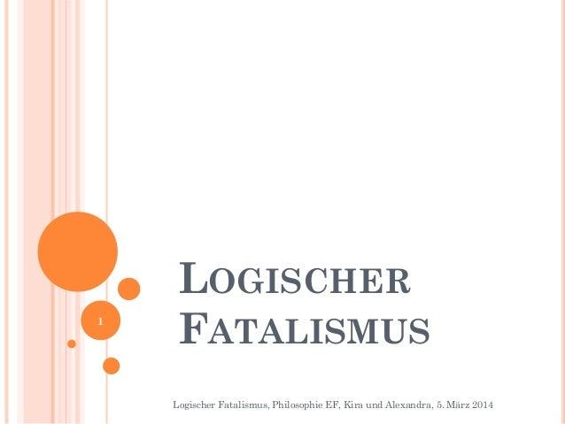 1  LOGISCHER FATALISMUS Logischer Fatalismus, Philosophie EF, Kira und Alexandra, 5. März 2014