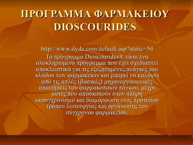 ΠΡΟΓΡΑΜΜΑ ΦΑΡΜΑΚΕΙΟΥ     DIOSCOURIDES   http://www.ilyda.com/default.asp?static=54     Το πρόγραμμα Dioscourides® είναι έν...