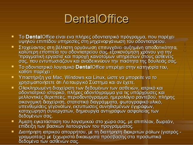 DentalOffice   Το Dental Office είναι ενα πλήρες οδοντιατρικό πρόγραμμα, που παρέχει    υψηλού επιπέδου υπηρεσίες στη μηχ...