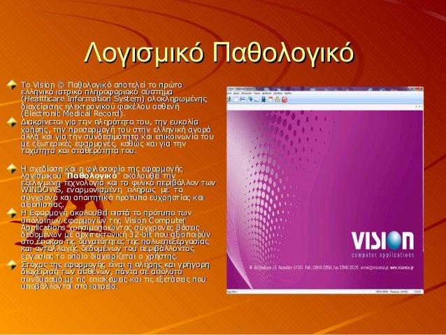 Λογισμικό ΠαθολογικόΤο Vision © Παθολογικό αποτελεί το πρώτοελληνικό ιατρικό πληροφοριακό σύστημα(Healthcare Information S...