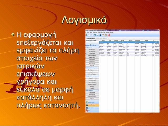 ΛογισμικόΗ εφαρμογήεπεξεργάζεται καιεμφανίζει τα πλήρηστοιχεία τωνιατρικώνεπισκέψεωνγρήγορα καιεύκολα σε μορφήκατάλληλη κα...