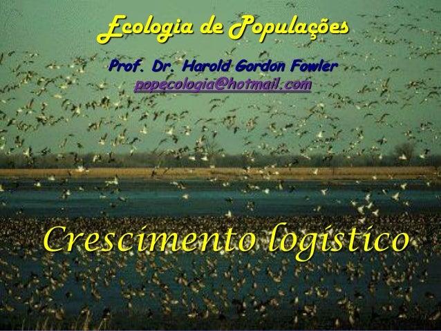 Ecologia de Populações   Prof. Dr. Harold Gordon Fowler      popecologia@hotmail.comCrescimento logístico