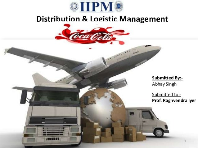 Distribution & Logistic Management Submitted By:- Abhay Singh Submitted to:- Prof. Raghvendra Iyer 1