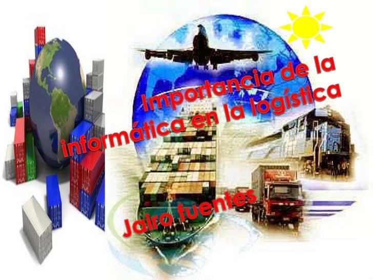 Importancia de la informática en la logística<br />Jairo fuentes<br />