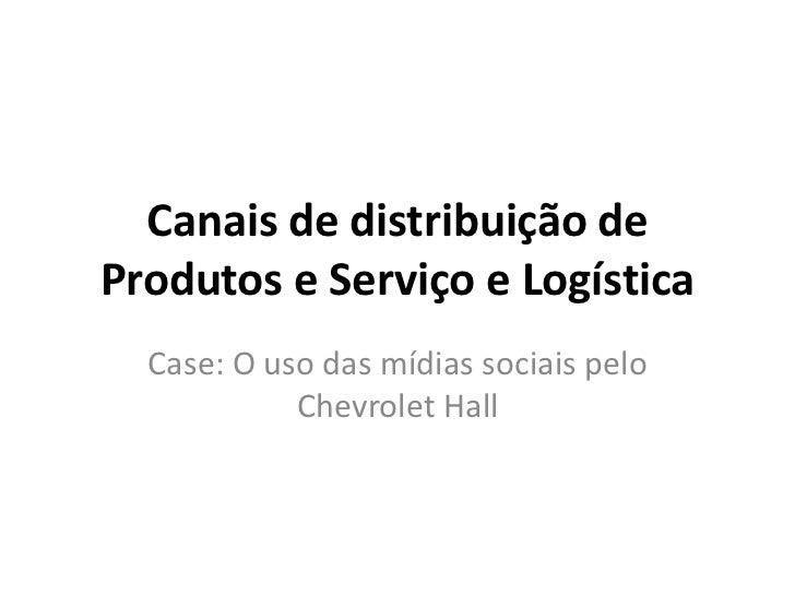 Canais de distribuição deProdutos e Serviço e Logística  Case: O uso das mídias sociais pelo            Chevrolet Hall
