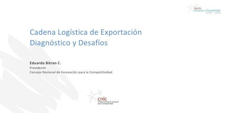 Cadena Logística de Exportación  Diagnóstico y Desafíos Eduardo Bitran C. Presidente Consejo Nacional de Innovación para l...