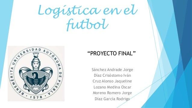 Logística en el futbol Sánchez Andrade Jorge Díaz Crisóstomo Iván Cruz Alonso Jaqueline Lozano Medina Oscar Moreno Romero ...