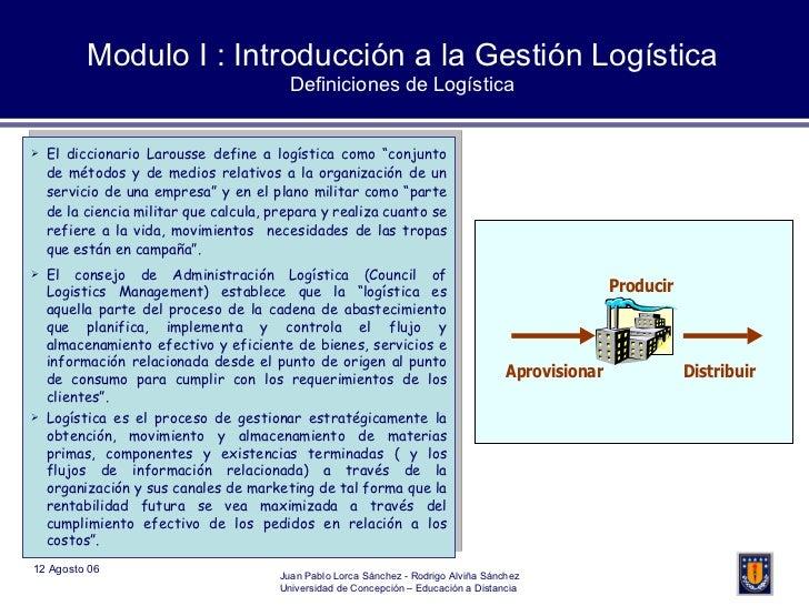 Modulo I : Introducción a la Gestión Logística Definiciones de Logística <ul><li>El diccionario Larousse define a logístic...