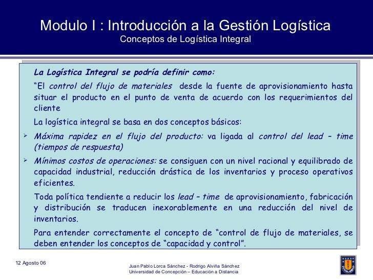 Modulo I : Introducción a la Gestión Logística Conceptos de Logística Integral <ul><li>La Logística Integral se podría def...