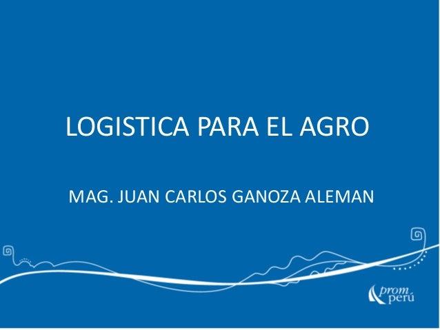 LOGISTICA PARA EL AGRO MAG. JUAN CARLOS GANOZA ALEMAN