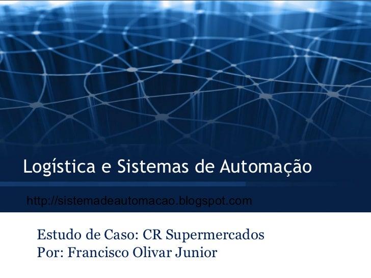 Logística e Sistemas de Automação Estudo de Caso: CR Supermercados Por: Francisco Olivar Junior http://sistemadeautomacao....