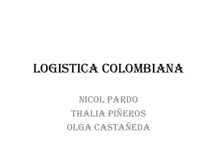 LOGISTICA COLOMBIANA <br />NICOL PARDO <br />THALIA PIÑEROS <br />OLGA CASTAÑEDA <br />