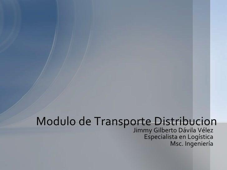 Jimmy Gilberto Dávila Vélez<br />Especialista en Logística<br />Msc. Ingeniería<br />Modulo de Transporte Distribucion<br />