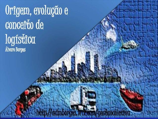 Origem, evolução e conceito de logística Álvaro Borges http://admborges.wix.com/gestaocoletiva