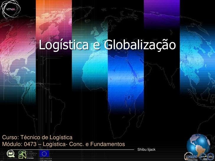 Logística e Globalização<br />Curso: Técnico de Logística<br />Módulo: 0473– Logística- Conc. e Fundamentos<br />