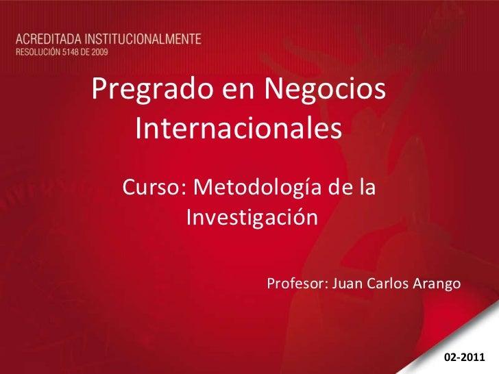 Pregrado en Negocios Internacionales Curso: Metodología de la  Investigación Profesor: Juan Carlos Arango 02-2011