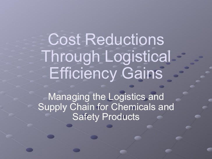 Cost Reductions Through Logistical Efficiency Gains Managing the Logistics and Supply Chain for Chemicals and Safety Produ...