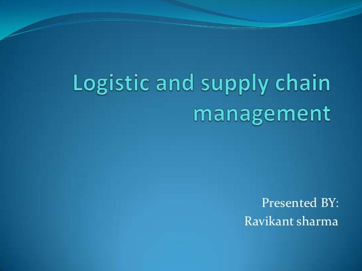 Logistic and supply chain management<br />Presented BY:<br />Ravikantsharma<br />