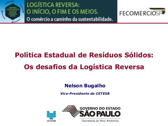Política Estadual de Resíduos Sólidos: Os desafios da Logística Reversa Nelson Bugalho Vice-Presidente da CETESB