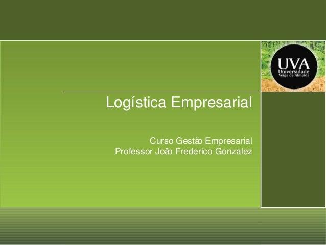 Logística Empresarial Curso Gestã Empresarial o Professor Joã Frederico Gonzalez o