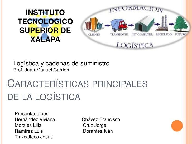 INSTITUTO TECNOLOGICO SUPERIOR DE XALAPA<br />Logística y cadenas de suministro<br />Prof. Juan Manuel Carrión<br />Caract...
