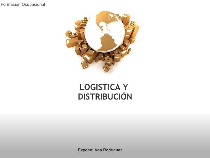 LOGISTICA Y DISTRIBUCIÓN Expone: Ana Rodríguez Formación Ocupacional