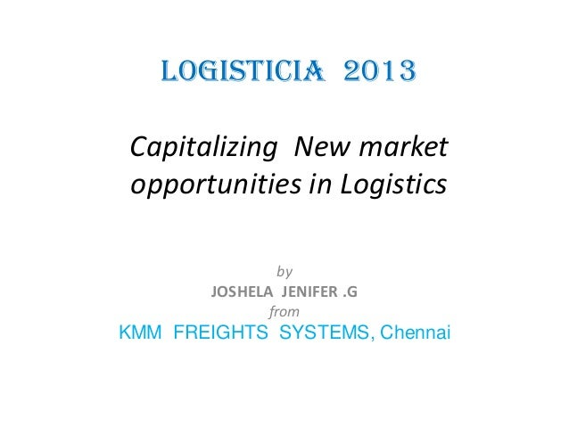 LOGISTICIA 2013 Capitalizing New market opportunities in Logistics by  JOSHELA JENIFER .G from  KMM FREIGHTS SYSTEMS, Chen...