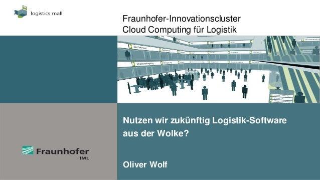 Fraunhofer-InnovationsclusterCloud Computing für LogistikNutzen wir zukünftig Logistik-Softwareaus der Wolke?Oliver Wolf