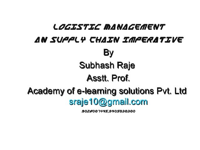 Logistic Management An Supply Chain Imperative By Subhash Raje Asstt. Prof. Academy of e-learning solutions Pvt. Ltd sraje...