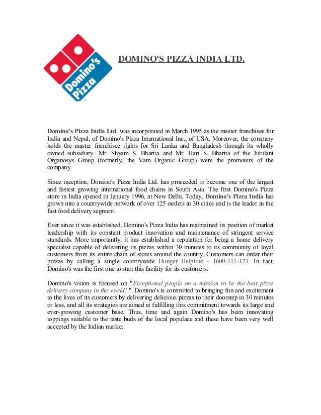 DOMINO'S PIZZA INDIA LTD. Domino's Pizza India Ltd. was incorporated in March 1995 as the master franchisee for India and ...