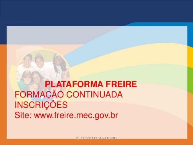 PLATAFORMA FREIREFORMAÇÃO CONTINUADAINSCRIÇÕESSite: www.freire.mec.gov.brPROFESSORA CRISTINA TORRES